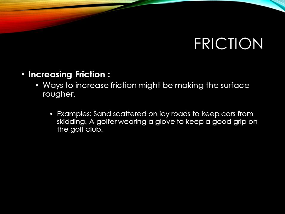 FRICTION Increasing Friction : Ways to increase friction might be making the surface rougher. Examples: Sand scattered on icy roads to keep cars from