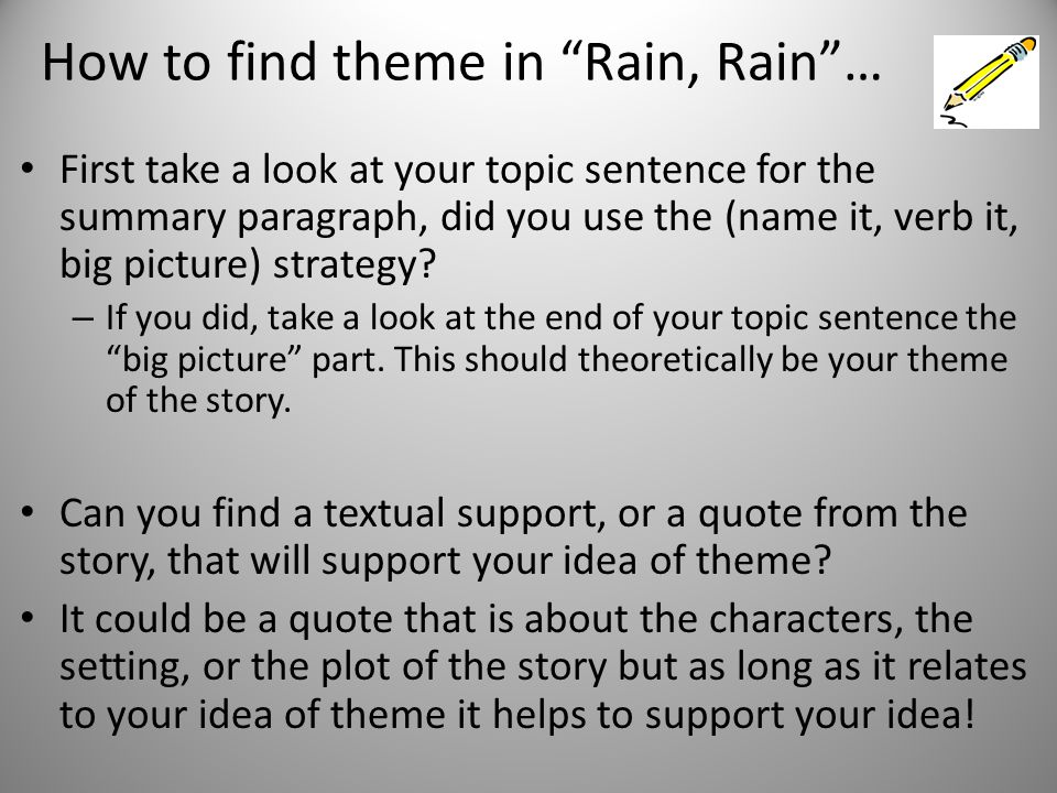 How to find theme in Rain, Rain … First take a look at your topic sentence for the summary paragraph, did you use the (name it, verb it, big picture) strategy.