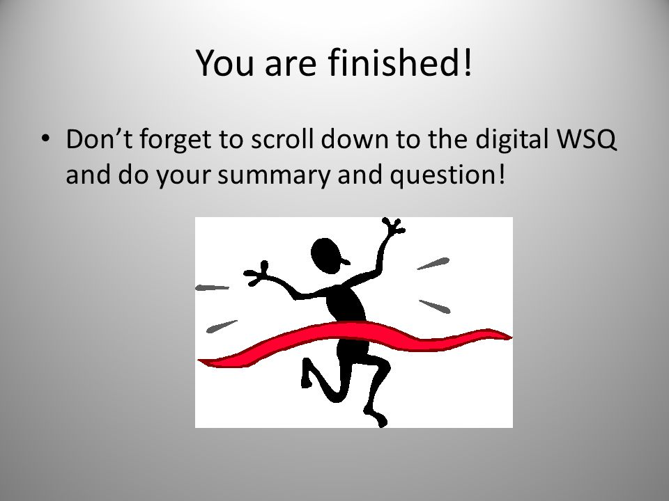 You are finished! Don't forget to scroll down to the digital WSQ and do your summary and question!