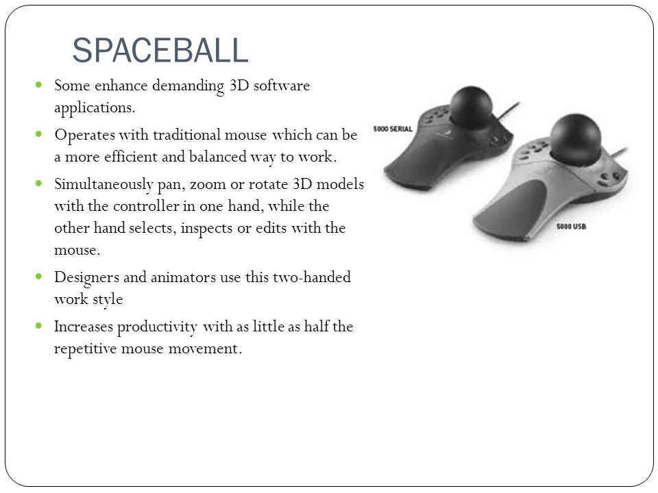SPACEBALL Some enhance demanding 3D software applications. Operates with traditional mouse which can be a more efficient and balanced way to work. Sim