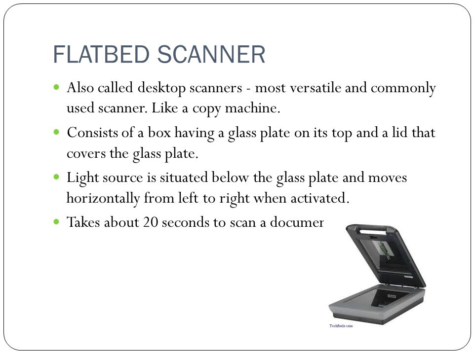 FLATBED SCANNER Also called desktop scanners - most versatile and commonly used scanner.