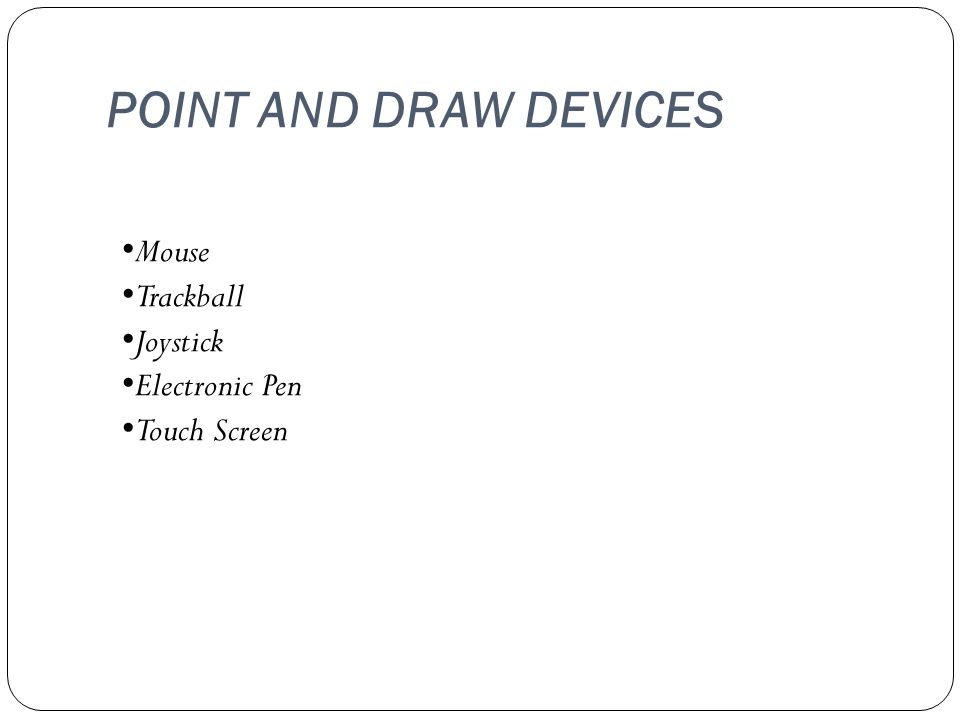 POINT AND DRAW DEVICES Mouse Trackball Joystick Electronic Pen Touch Screen