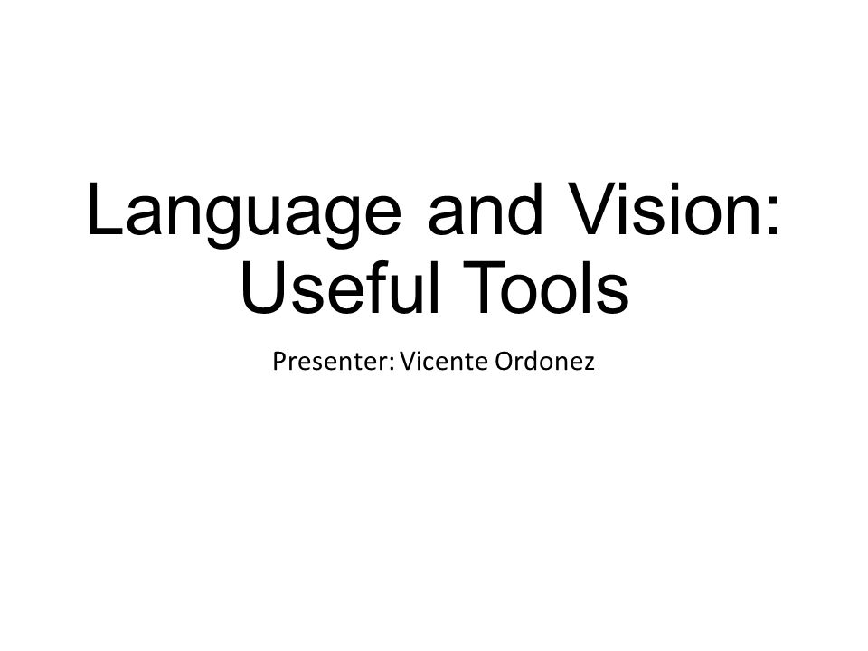 Language and Vision: Useful Tools Presenter: Vicente Ordonez