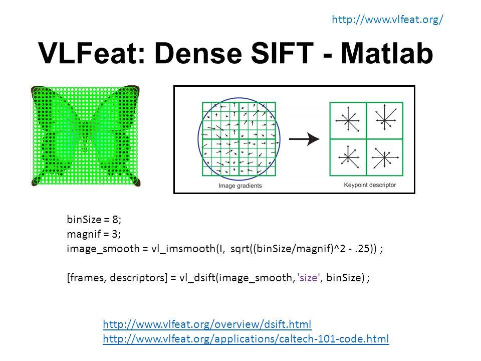 VLFeat: Dense SIFT - Matlab binSize = 8; magnif = 3; image_smooth = vl_imsmooth(I, sqrt((binSize/magnif)^2 -.25)) ; [frames, descriptors] = vl_dsift(image_smooth, size , binSize) ; http://www.vlfeat.org/ http://www.vlfeat.org/overview/dsift.html http://www.vlfeat.org/applications/caltech-101-code.html