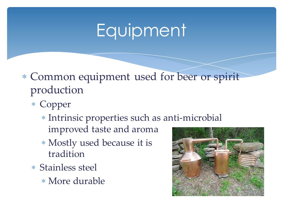  Common equipment used for beer or spirit production  Copper  Intrinsic properties such as anti-microbial improved taste and aroma  Mostly used because it is tradition  Stainless steel  More durable Equipment