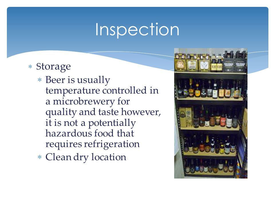 Inspection  S torage  Beer is usually temperature controlled in a microbrewery for quality and taste however, it is not a potentially hazardous food that requires refrigeration  Clean dry location