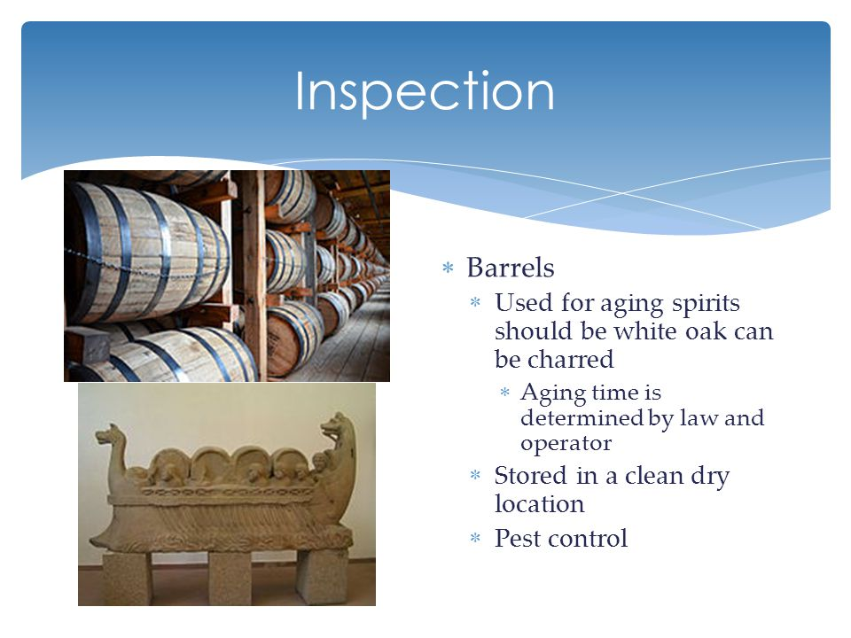 Inspection  Barrels  Used for aging spirits should be white oak can be charred  Aging time is determined by law and operator  Stored in a clean dry location  Pest control