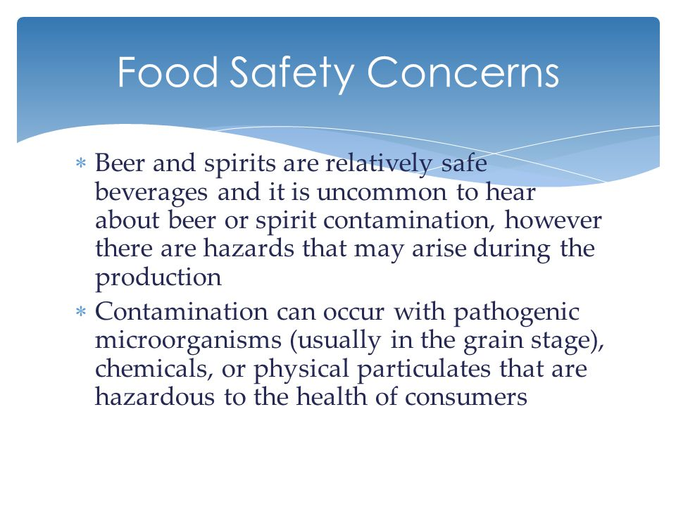  Human pathogens do not grow in beer or spirits because they are naturally acidic and the fermentation process or distilling process would not allow the survival of such pathogens  A foreign pathogen will not produce a palatable product