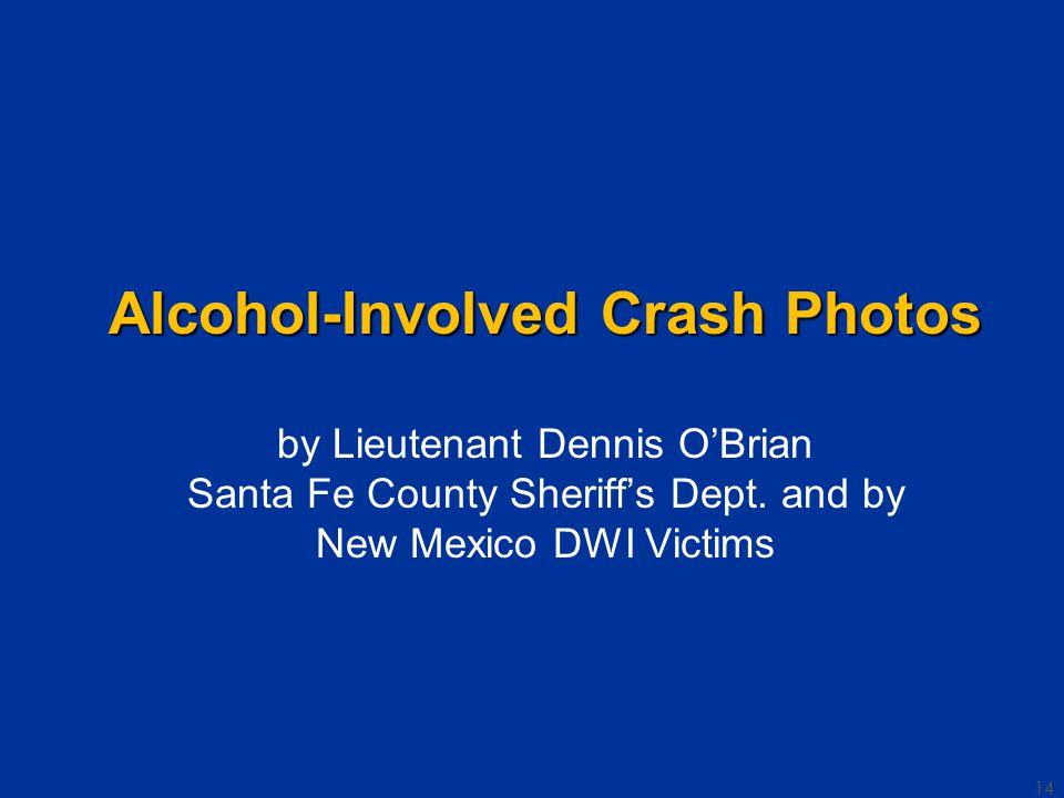 14 Alcohol-Involved Crash Photos Alcohol-Involved Crash Photos by Lieutenant Dennis O'Brian Santa Fe County Sheriff's Dept.