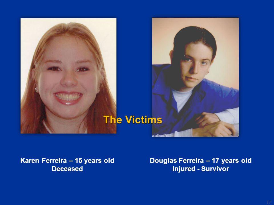 Karen Ferreira – 15 years old Deceased Douglas Ferreira – 17 years old Injured - Survivor The Victims 17