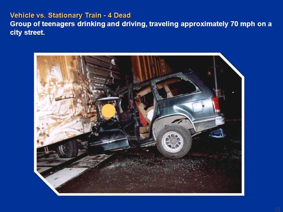 23 Vehicle vs. Stationary Train - 4 Dead Vehicle vs. Stationary Train - 4 Dead Group of teenagers drinking and driving, traveling approximately 70 mph