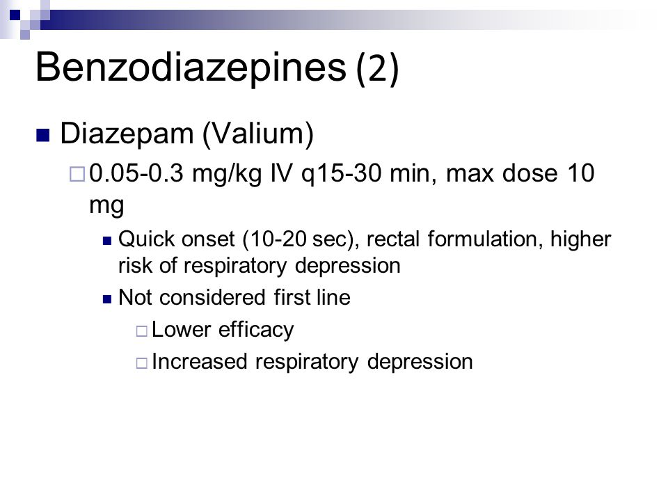Benzodiazepines (2) Diazepam (Valium)  0.05-0.3 mg/kg IV q15-30 min, max dose 10 mg Quick onset (10-20 sec), rectal formulation, higher risk of respi
