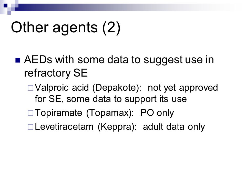 Other agents (2) AEDs with some data to suggest use in refractory SE  Valproic acid (Depakote): not yet approved for SE, some data to support its use  Topiramate (Topamax): PO only  Levetiracetam (Keppra): adult data only