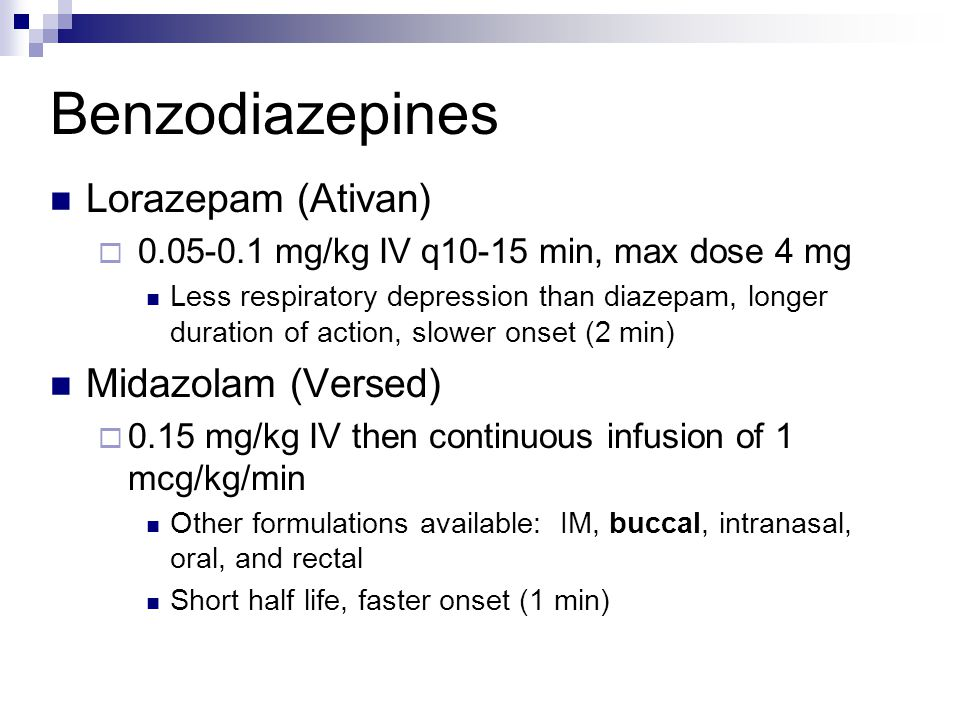 Benzodiazepines Lorazepam (Ativan)  0.05-0.1 mg/kg IV q10-15 min, max dose 4 mg Less respiratory depression than diazepam, longer duration of action,