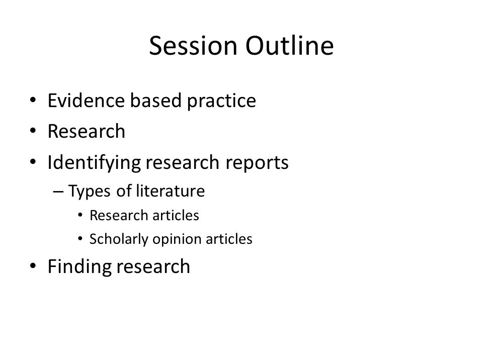 Session Outline Evidence based practice Research Identifying research reports – Types of literature Research articles Scholarly opinion articles Finding research