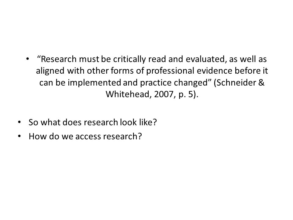 Research must be critically read and evaluated, as well as aligned with other forms of professional evidence before it can be implemented and practice changed (Schneider & Whitehead, 2007, p.