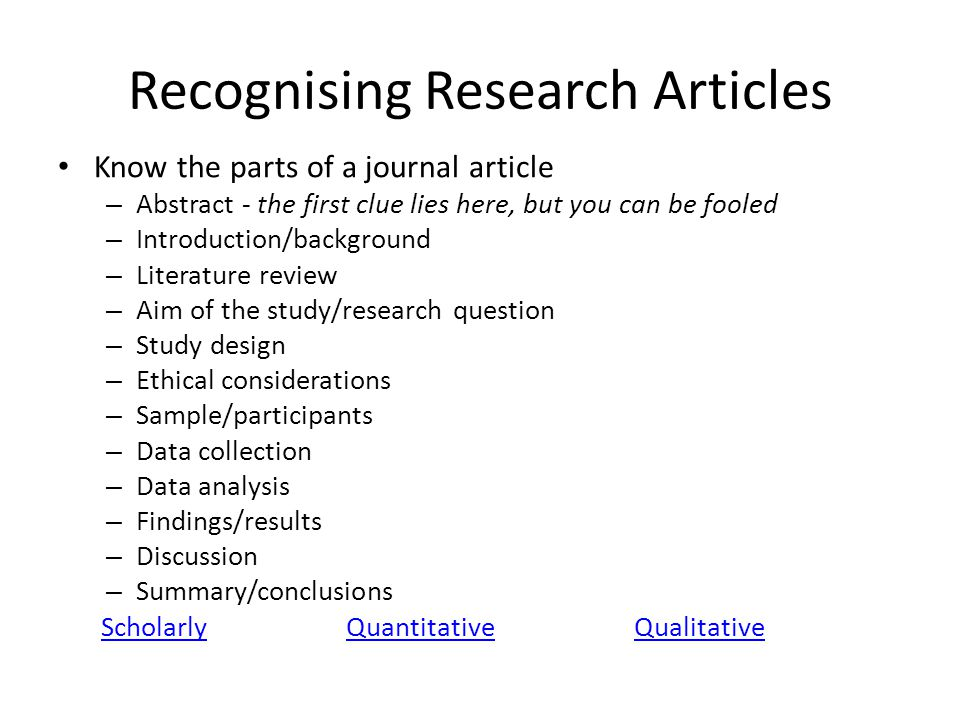 Recognising Research Articles Know the parts of a journal article – Abstract - the first clue lies here, but you can be fooled – Introduction/backgrou