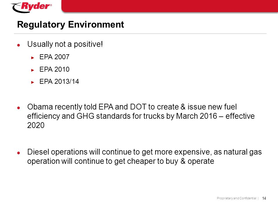 Proprietary and Confidential | 14 Regulatory Environment Usually not a positive! ► EPA 2007 ► EPA 2010 ► EPA 2013/14 Obama recently told EPA and DOT t