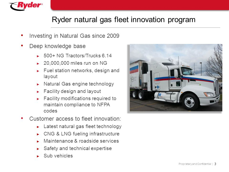 Proprietary and Confidential | 3 Ryder natural gas fleet innovation program Investing in Natural Gas since 2009 Deep knowledge base ► 500+ NG Tractors
