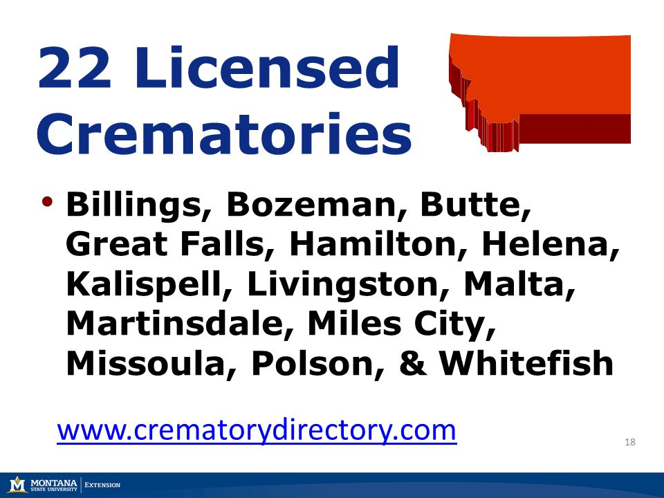 18 22 Licensed Crematories Billings, Bozeman, Butte, Great Falls, Hamilton, Helena, Kalispell, Livingston, Malta, Martinsdale, Miles City, Missoula, Polson, & Whitefish www.crematorydirectory.com