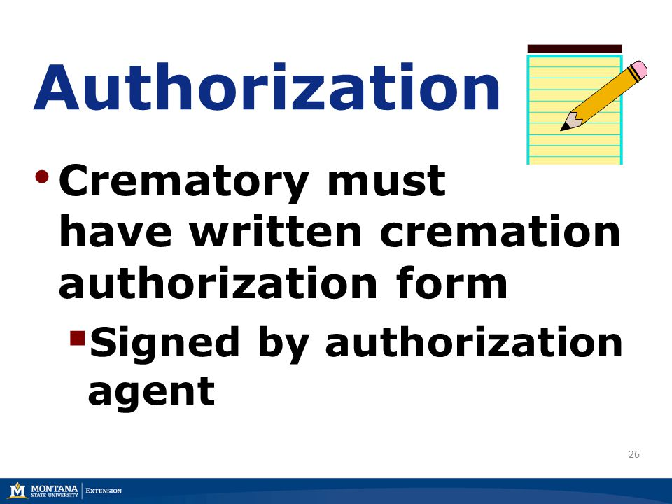 26 Authorization Crematory must have written cremation authorization form  Signed by authorization agent