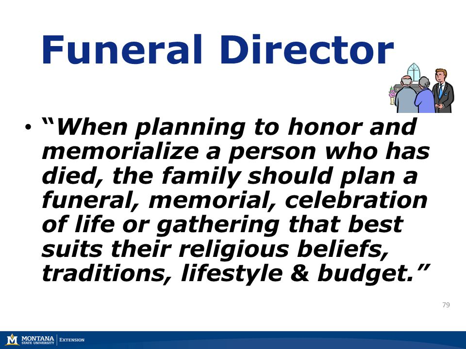 79 Funeral Director When planning to honor and memorialize a person who has died, the family should plan a funeral, memorial, celebration of life or gathering that best suits their religious beliefs, traditions, lifestyle & budget.