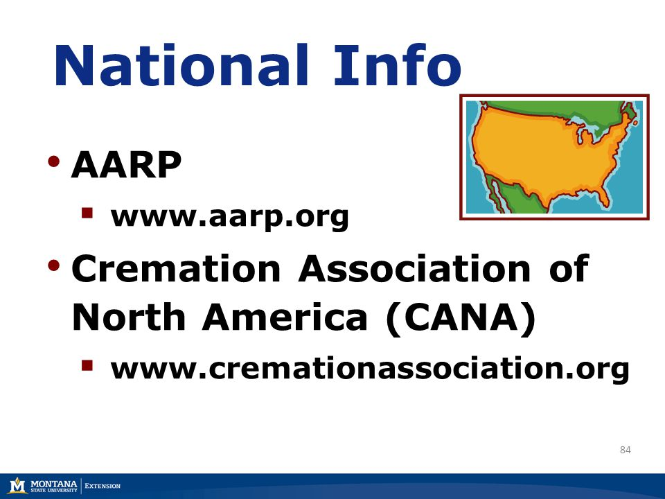 84 National Info AARP  www.aarp.org Cremation Association of North America (CANA)  www.cremationassociation.org