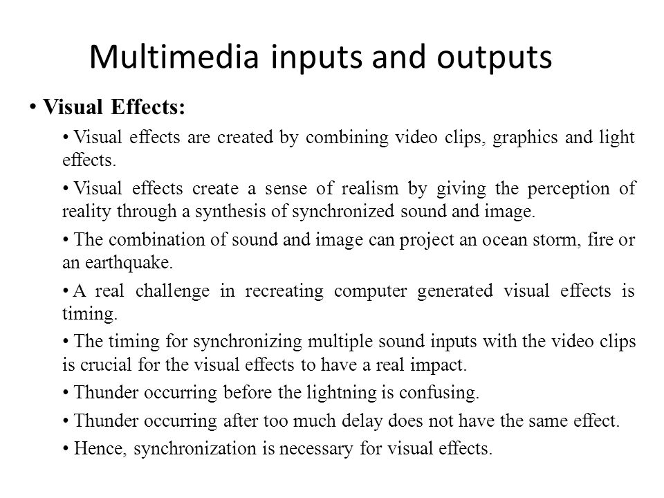 Multimedia inputs and outputs Visual Effects: Visual effects are created by combining video clips, graphics and light effects.