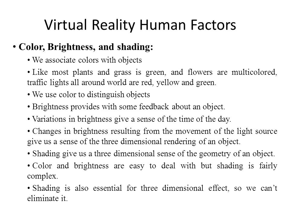 Virtual Reality Human Factors Color, Brightness, and shading: We associate colors with objects Like most plants and grass is green, and flowers are multicolored, traffic lights all around world are red, yellow and green.