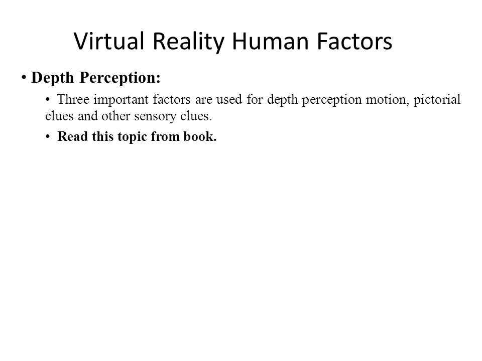 Virtual Reality Human Factors Depth Perception: Three important factors are used for depth perception motion, pictorial clues and other sensory clues.