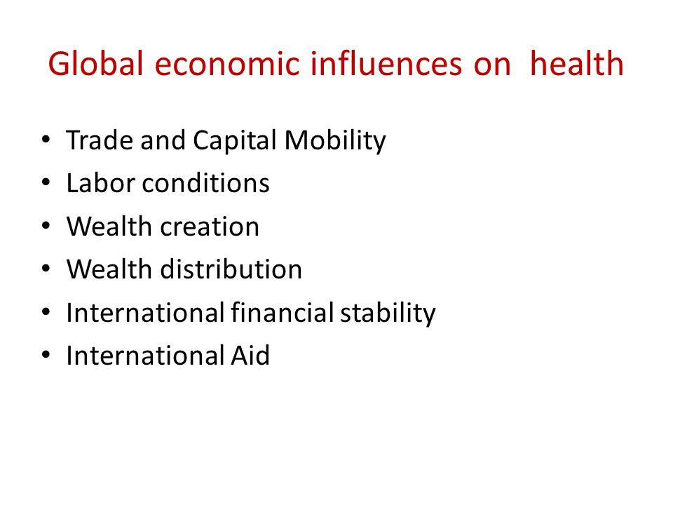 Global economic influences on health Trade and Capital Mobility Labor conditions Wealth creation Wealth distribution International financial stability International Aid