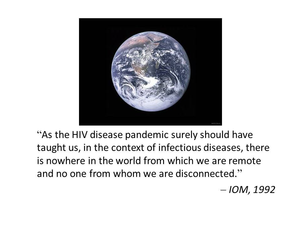 As the HIV disease pandemic surely should have taught us, in the context of infectious diseases, there is nowhere in the world from which we are remote and no one from whom we are disconnected.