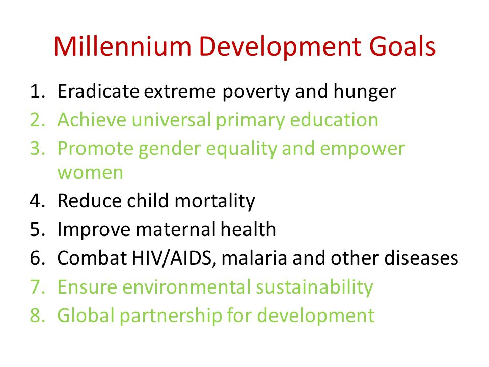 Millennium Development Goals 1.Eradicate extreme poverty and hunger 2.Achieve universal primary education 3.Promote gender equality and empower women 4.Reduce child mortality 5.Improve maternal health 6.Combat HIV/AIDS, malaria and other diseases 7.Ensure environmental sustainability 8.Global partnership for development