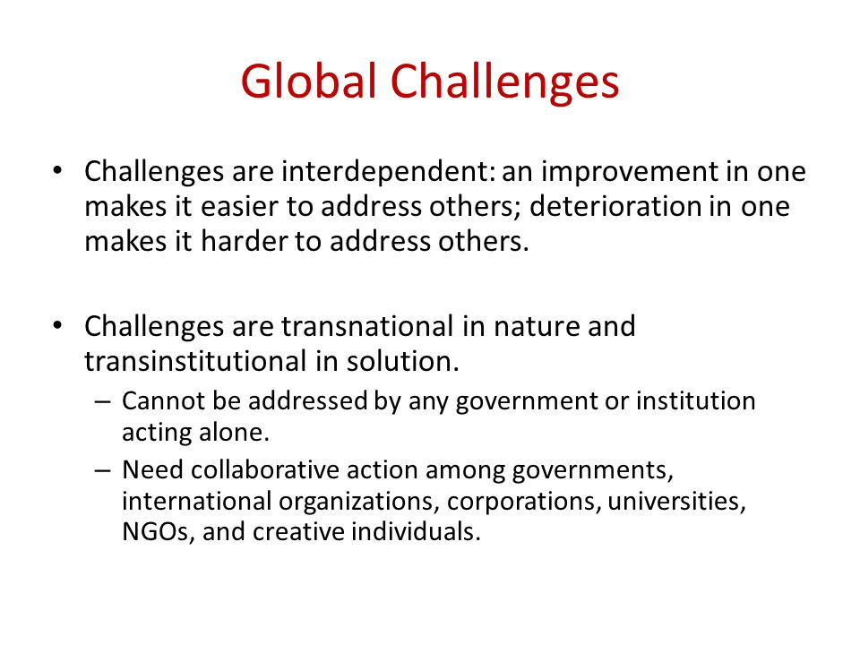 Global Challenges Challenges are interdependent: an improvement in one makes it easier to address others; deterioration in one makes it harder to address others.