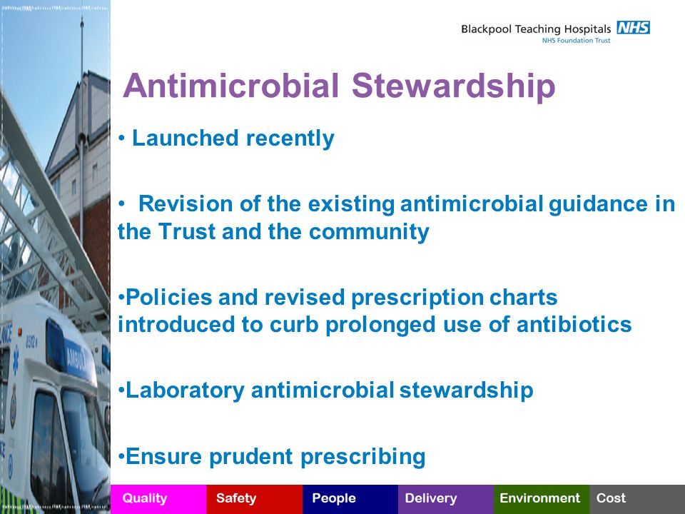 Antimicrobial Stewardship Launched recently Revision of the existing antimicrobial guidance in the Trust and the community Policies and revised prescription charts introduced to curb prolonged use of antibiotics Laboratory antimicrobial stewardship Ensure prudent prescribing