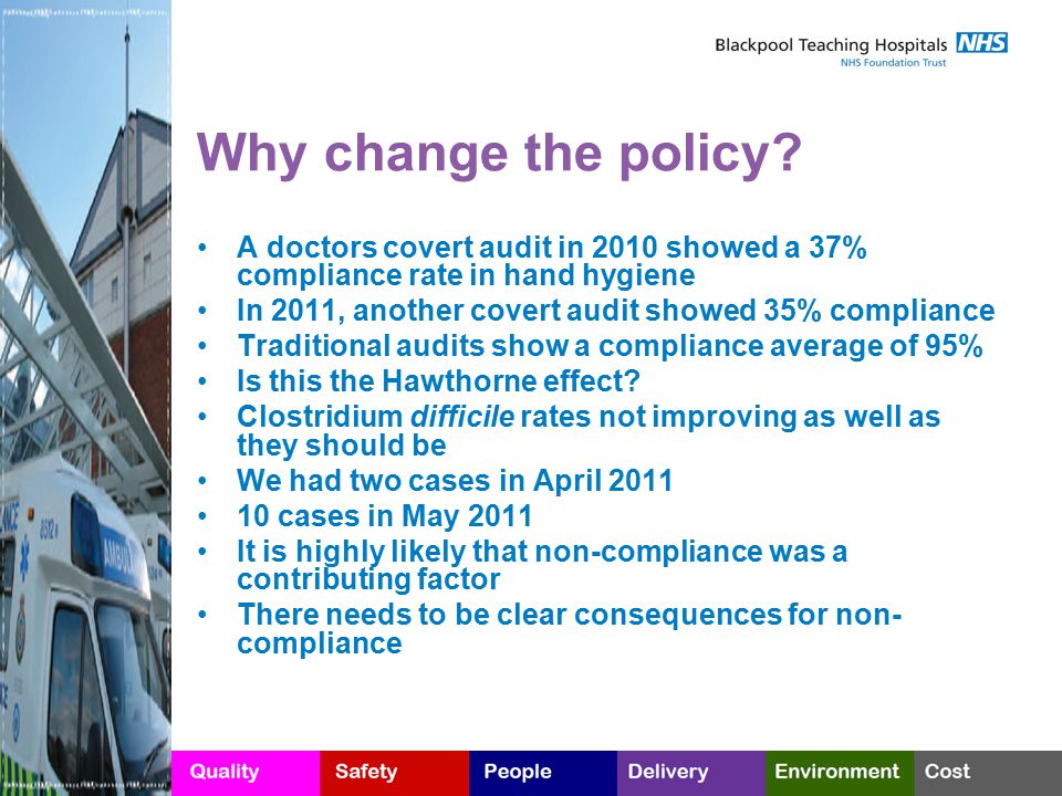Why change the policy? A doctors covert audit in 2010 showed a 37% compliance rate in hand hygiene In 2011, another covert audit showed 35% compliance