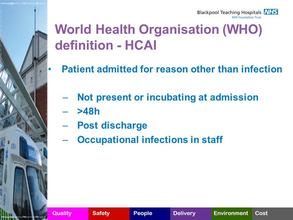 World Health Organisation (WHO) definition - HCAI Patient admitted for reason other than infection – Not present or incubating at admission – >48h – Post discharge – Occupational infections in staff