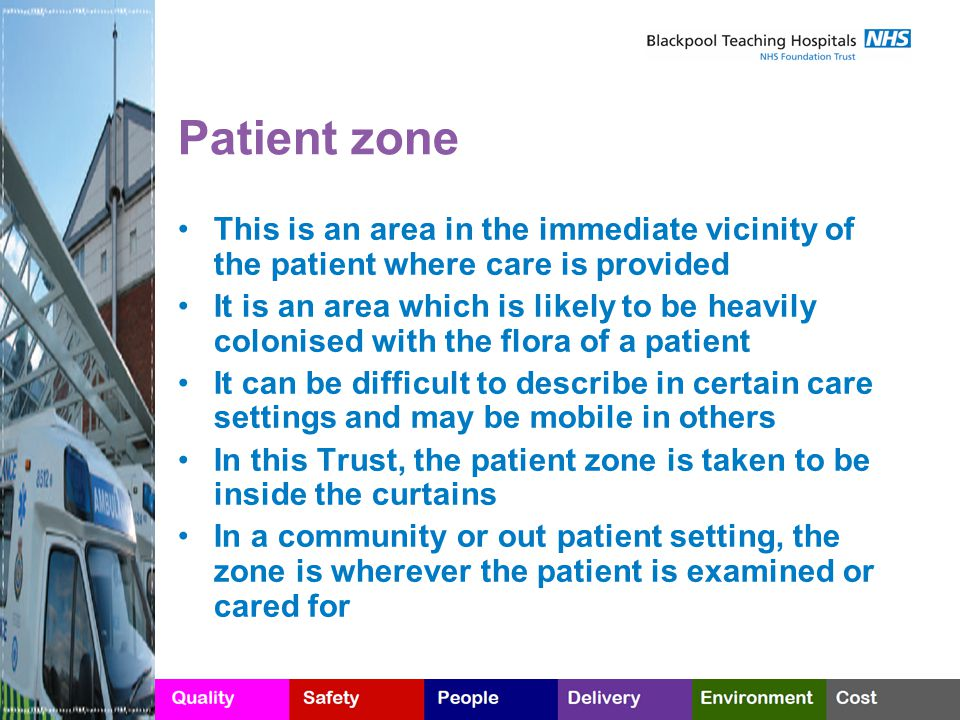 Patient zone This is an area in the immediate vicinity of the patient where care is provided It is an area which is likely to be heavily colonised with the flora of a patient It can be difficult to describe in certain care settings and may be mobile in others In this Trust, the patient zone is taken to be inside the curtains In a community or out patient setting, the zone is wherever the patient is examined or cared for