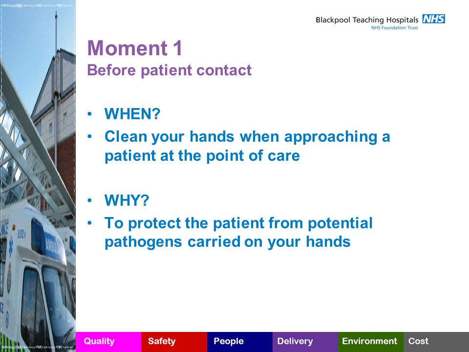 Moment 1 Before patient contact WHEN? Clean your hands when approaching a patient at the point of care WHY? To protect the patient from potential path