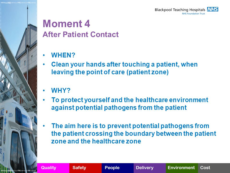 Moment 4 After Patient Contact WHEN? Clean your hands after touching a patient, when leaving the point of care (patient zone) WHY? To protect yourself