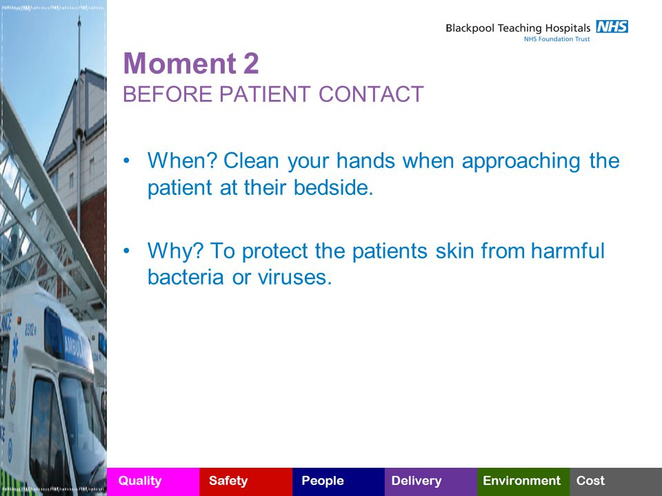 Moment 2 BEFORE PATIENT CONTACT When? Clean your hands when approaching the patient at their bedside. Why? To protect the patients skin from harmful b