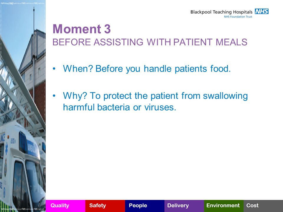 Moment 3 BEFORE ASSISTING WITH PATIENT MEALS When? Before you handle patients food. Why? To protect the patient from swallowing harmful bacteria or vi