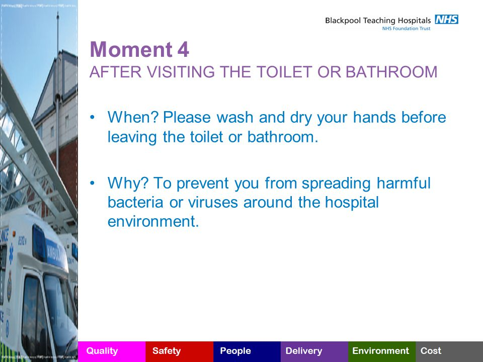 Moment 4 AFTER VISITING THE TOILET OR BATHROOM When? Please wash and dry your hands before leaving the toilet or bathroom. Why? To prevent you from sp