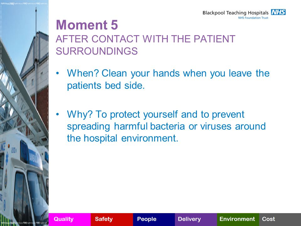 Moment 5 AFTER CONTACT WITH THE PATIENT SURROUNDINGS When? Clean your hands when you leave the patients bed side. Why? To protect yourself and to prev