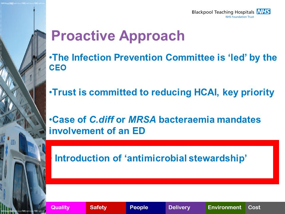 Proactive Approach The Infection Prevention Committee is 'led' by the CEO Trust is committed to reducing HCAI, key priority Case of C.diff or MRSA bacteraemia mandates involvement of an ED Introduction of 'antimicrobial stewardship'