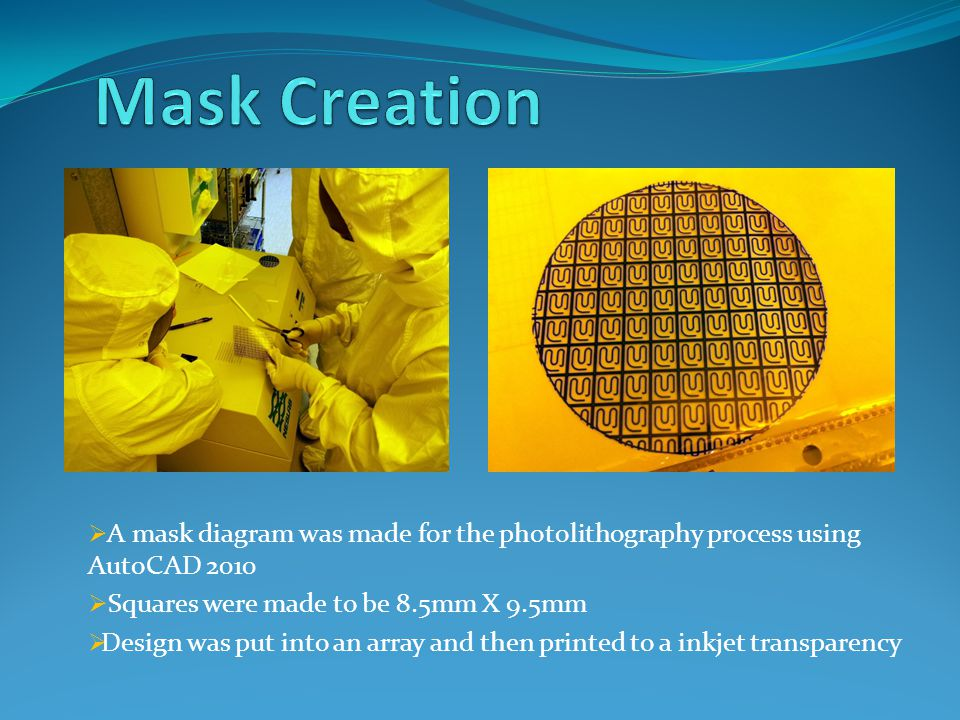  A mask diagram was made for the photolithography process using AutoCAD 2010  Squares were made to be 8.5mm X 9.5mm  Design was put into an array and then printed to a inkjet transparency