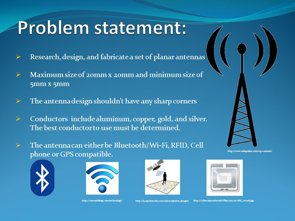 The size of the antenna should be calculated from the equation λ=C/f  λ= antenna's length (m)  C = speed of light (3*10^6 m/s)  f= frequency (Hz) Frequency Bluetooth2400 – 2597 MHz WI-FI2400 – 2597 MHz RFID865 - 868MHz GPS1575.42 MHz Cell phone1850-1990 MHz