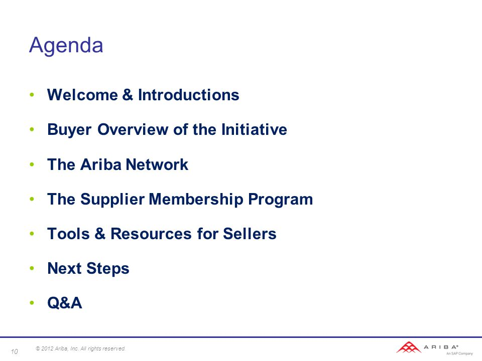 Agenda Welcome & Introductions Buyer Overview of the Initiative The Ariba Network The Supplier Membership Program Tools & Resources for Sellers Next Steps Q&A 10 © 2012 Ariba, Inc.