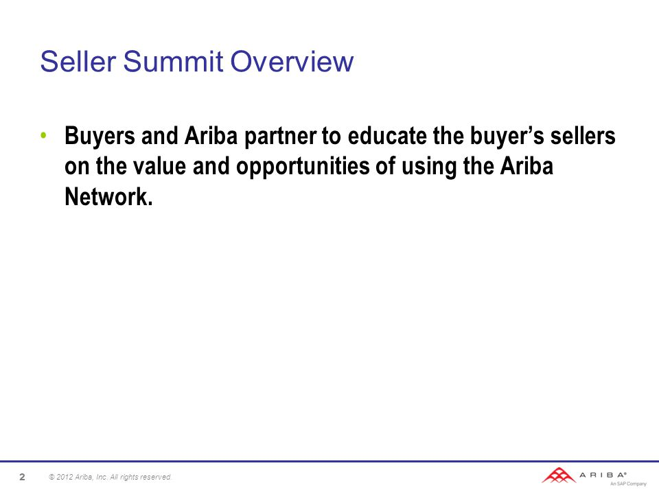 Seller Summit Overview Buyers and Ariba partner to educate the buyer's sellers on the value and opportunities of using the Ariba Network.