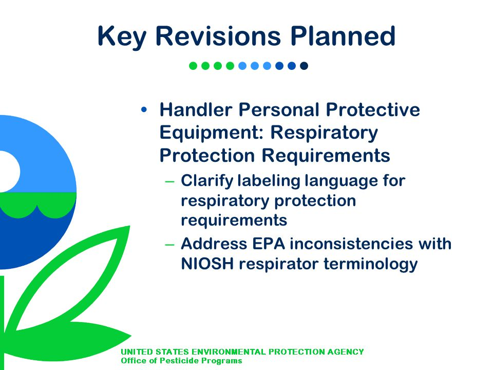 Key Revisions Planned Handler Personal Protective Equipment: Respiratory Protection Requirements – Clarify labeling language for respiratory protection requirements – Address EPA inconsistencies with NIOSH respirator terminology